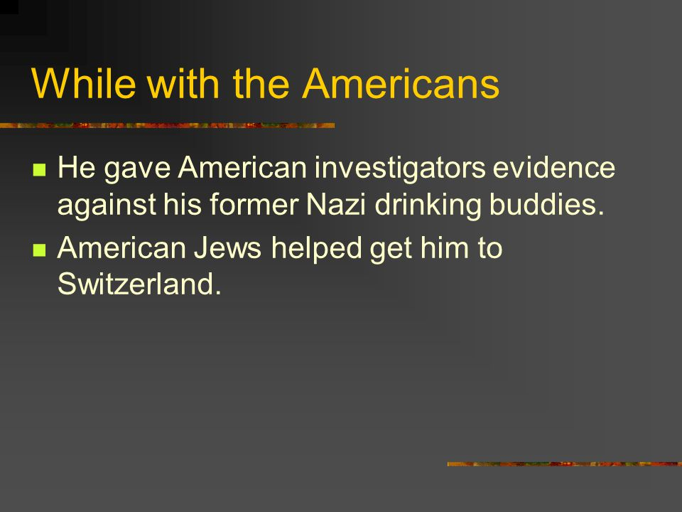 While with the Americans He gave American investigators evidence against his former Nazi drinking buddies. American Jews helped get him to Switzerland