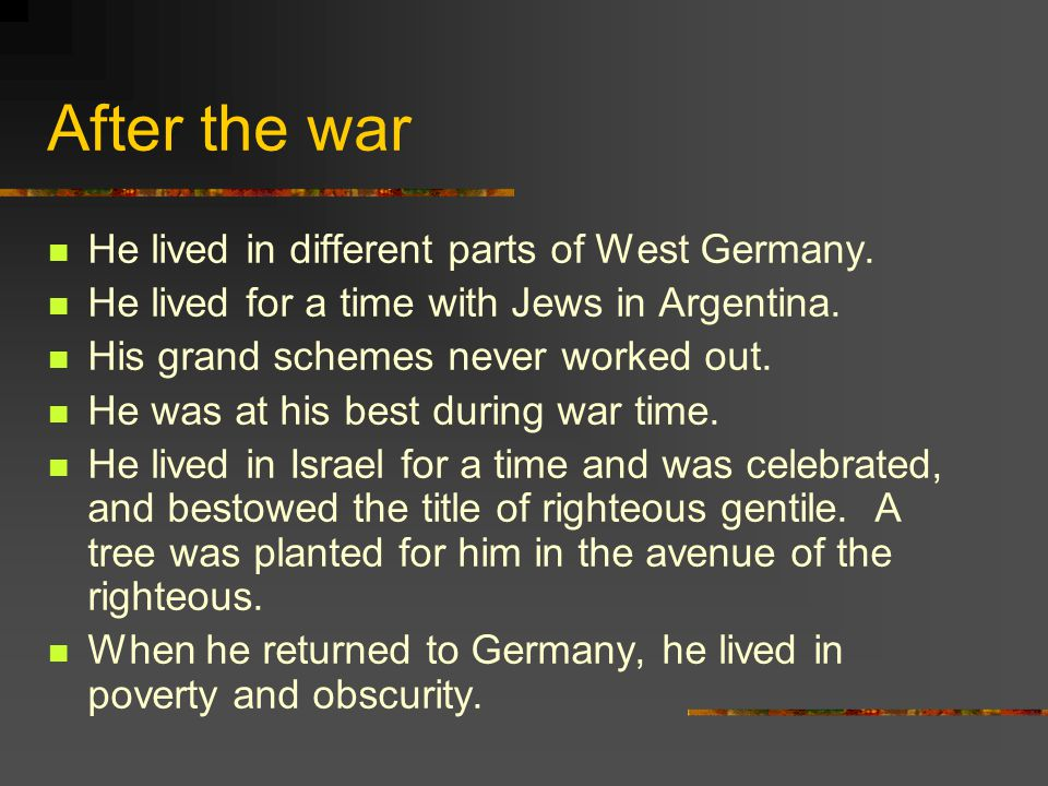 After the war He lived in different parts of West Germany. He lived for a time with Jews in Argentina. His grand schemes never worked out. He was at h