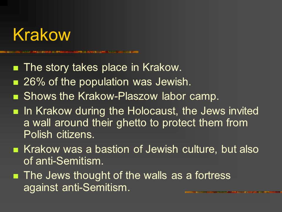 Krakow The story takes place in Krakow. 26% of the population was Jewish. Shows the Krakow-Plaszow labor camp. In Krakow during the Holocaust, the Jew