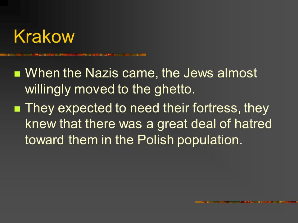 Krakow When the Nazis came, the Jews almost willingly moved to the ghetto. They expected to need their fortress, they knew that there was a great deal