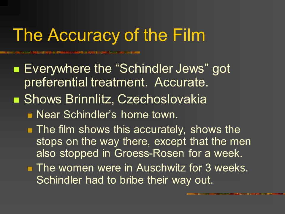 The Accuracy of the Film Everywhere the Schindler Jews got preferential treatment. Accurate. Shows Brinnlitz, Czechoslovakia Near Schindlers home town