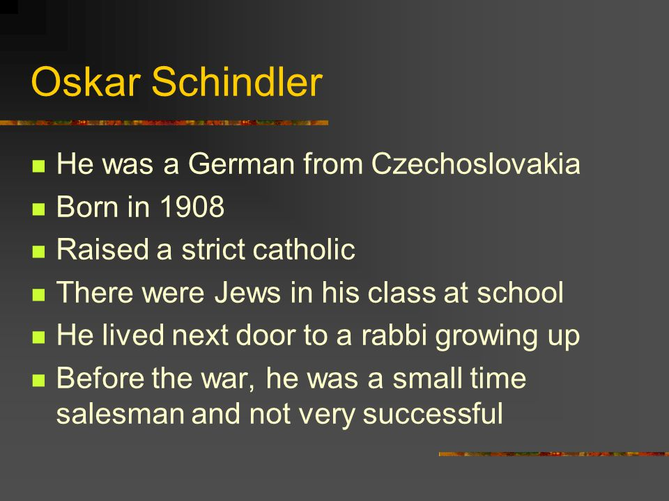 Oskar Schindler He was a German from Czechoslovakia Born in 1908 Raised a strict catholic There were Jews in his class at school He lived next door to