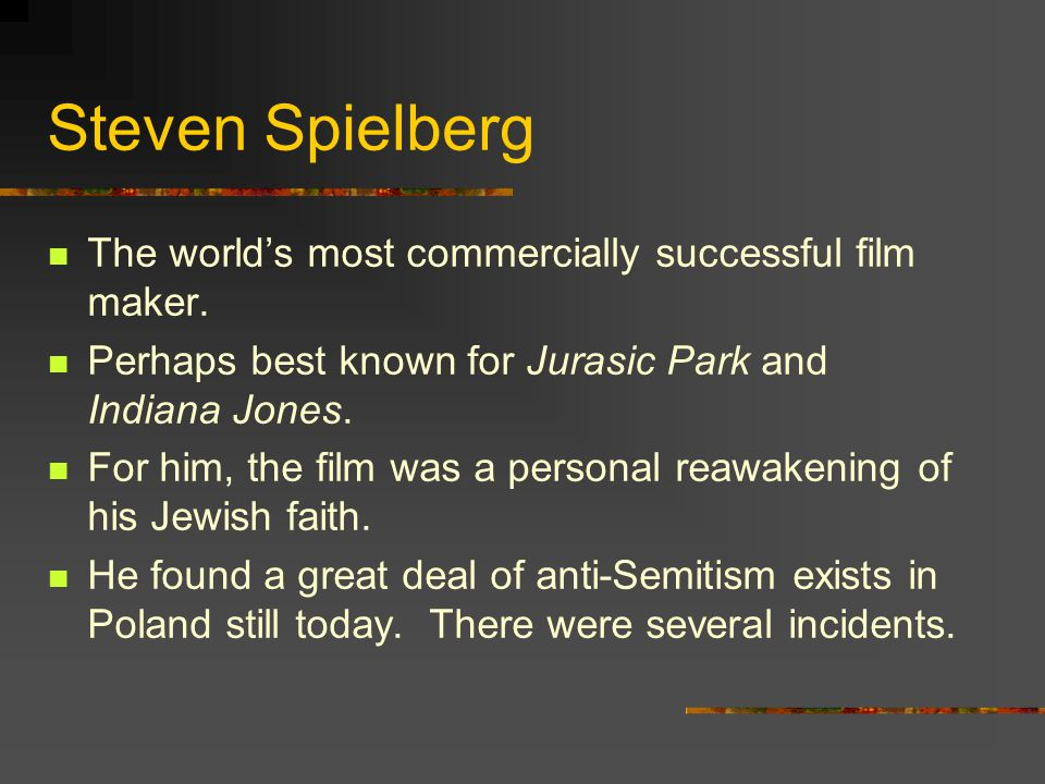 Steven Spielberg The worlds most commercially successful film maker. Perhaps best known for Jurasic Park and Indiana Jones. For him, the film was a pe