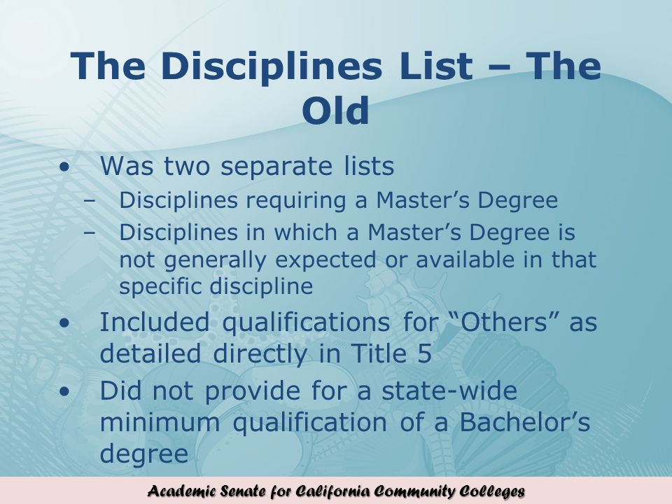 Academic Senate for California Community Colleges The Disciplines List – The Old Was two separate lists –Disciplines requiring a Masters Degree –Disciplines in which a Masters Degree is not generally expected or available in that specific discipline Included qualifications for Others as detailed directly in Title 5 Did not provide for a state-wide minimum qualification of a Bachelors degree