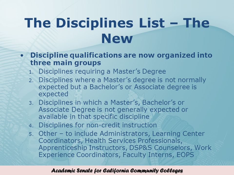 Academic Senate for California Community Colleges The Disciplines List – The New Discipline qualifications are now organized into three main groups 1.