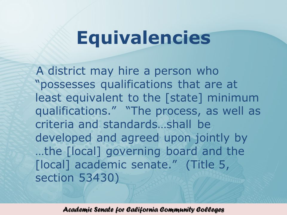 Academic Senate for California Community Colleges Equivalencies A district may hire a person who possesses qualifications that are at least equivalent to the [state] minimum qualifications.