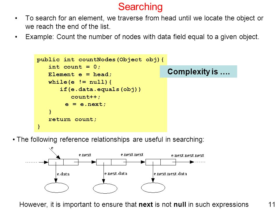 11 Searching To search for an element, we traverse from head until we locate the object or we reach the end of the list. Example: Count the number of