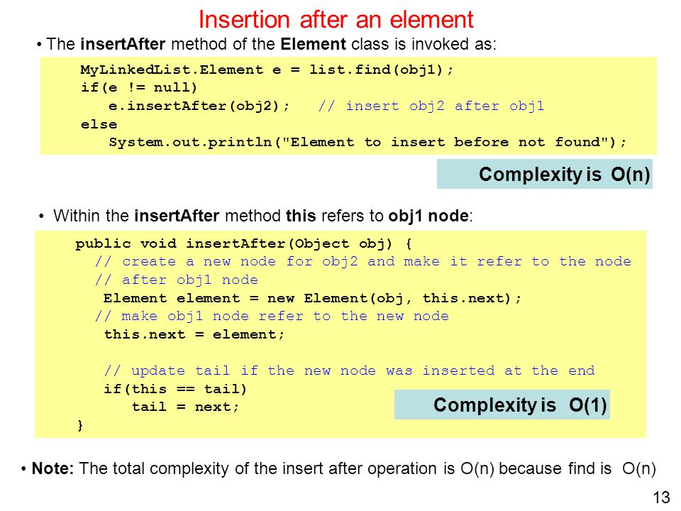 13 Insertion after an element Complexity is public void insertAfter(Object obj) { // create a new node for obj2 and make it refer to the node // after