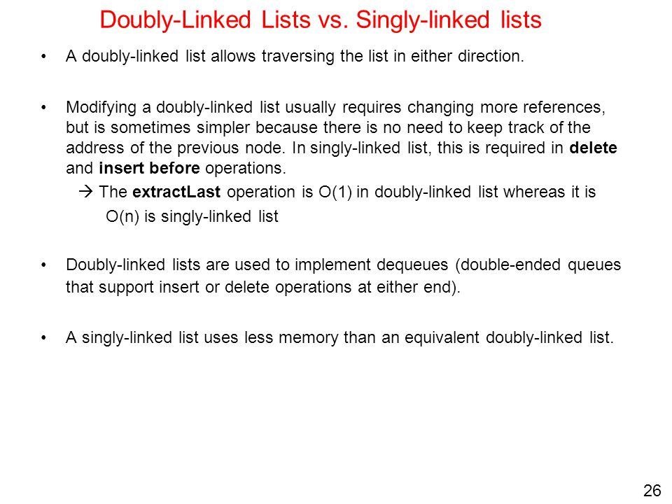 26 Doubly-Linked Lists vs. Singly-linked lists A doubly-linked list allows traversing the list in either direction. Modifying a doubly-linked list usu