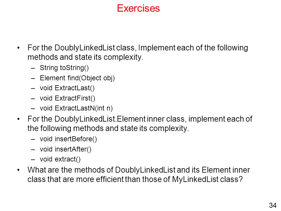 34 Exercises For the DoublyLinkedList class, Implement each of the following methods and state its complexity. –String toString() –Element find(Object