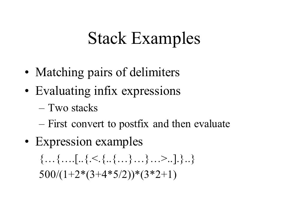 Stack Examples Matching pairs of delimiters Evaluating infix expressions –Two stacks –First convert to postfix and then evaluate Expression examples {