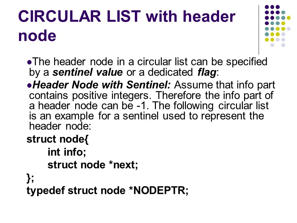 CIRCULAR LIST with header node The header node in a circular list can be specified by a sentinel value or a dedicated flag: Header Node with Sentinel: Assume that info part contains positive integers.