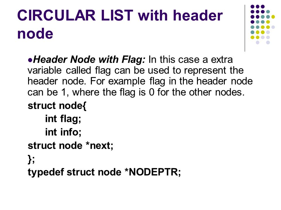 Header Node with Flag: In this case a extra variable called flag can be used to represent the header node.