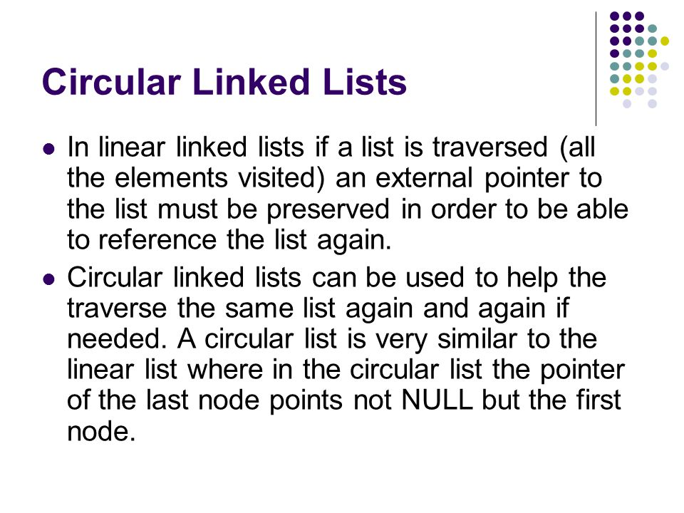 Circular Linked Lists In linear linked lists if a list is traversed (all the elements visited) an external pointer to the list must be preserved in order to be able to reference the list again.