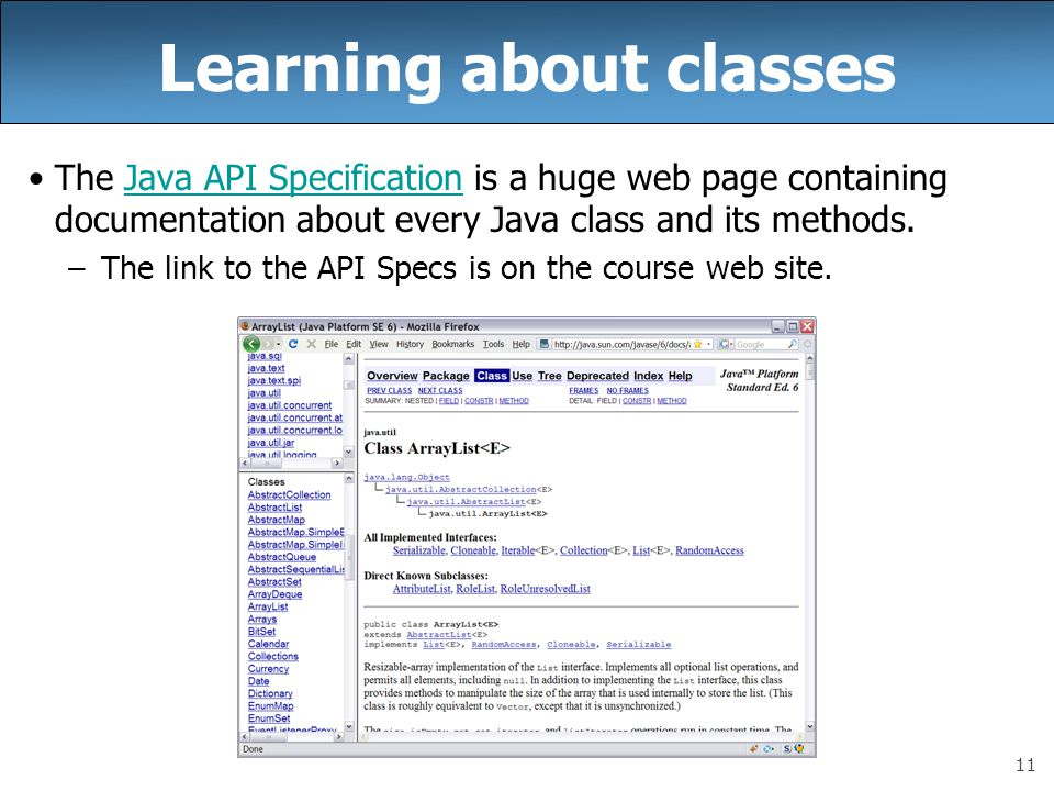 11 Learning about classes The Java API Specification is a huge web page containing documentation about every Java class and its methods.Java API Speci