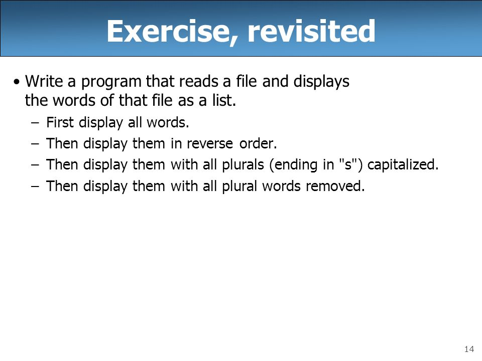 14 Exercise, revisited Write a program that reads a file and displays the words of that file as a list. –First display all words. –Then display them i
