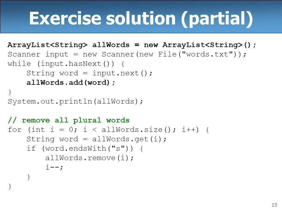 15 Exercise solution (partial) ArrayList allWords = new ArrayList (); Scanner input = new Scanner(new File(