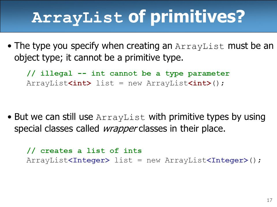 17 ArrayList of primitives? The type you specify when creating an ArrayList must be an object type; it cannot be a primitive type. // illegal -- int c