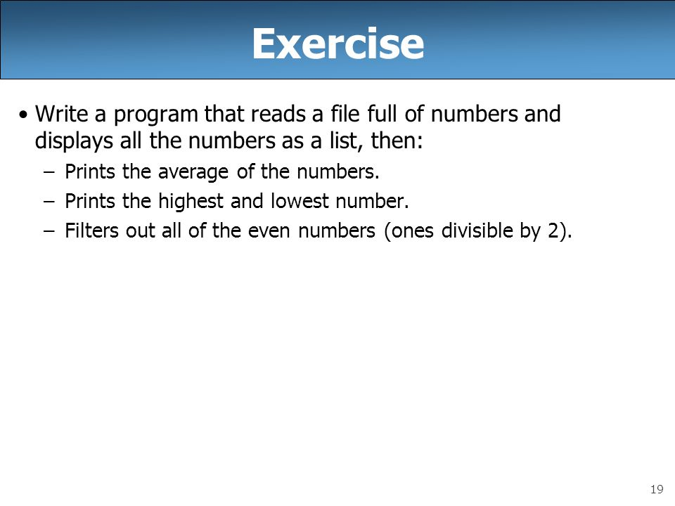 19 Exercise Write a program that reads a file full of numbers and displays all the numbers as a list, then: –Prints the average of the numbers. –Print