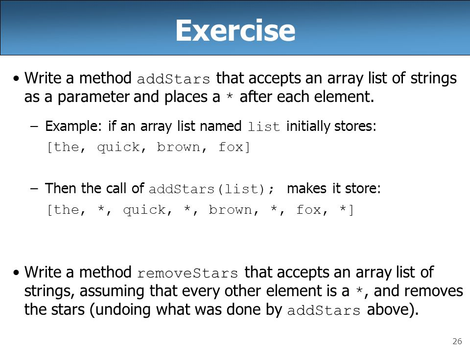 26 Exercise Write a method addStars that accepts an array list of strings as a parameter and places a * after each element. –Example: if an array list