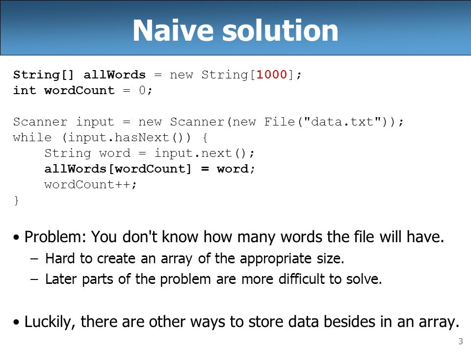 3 Naive solution String[] allWords = new String[1000]; int wordCount = 0; Scanner input = new Scanner(new File(