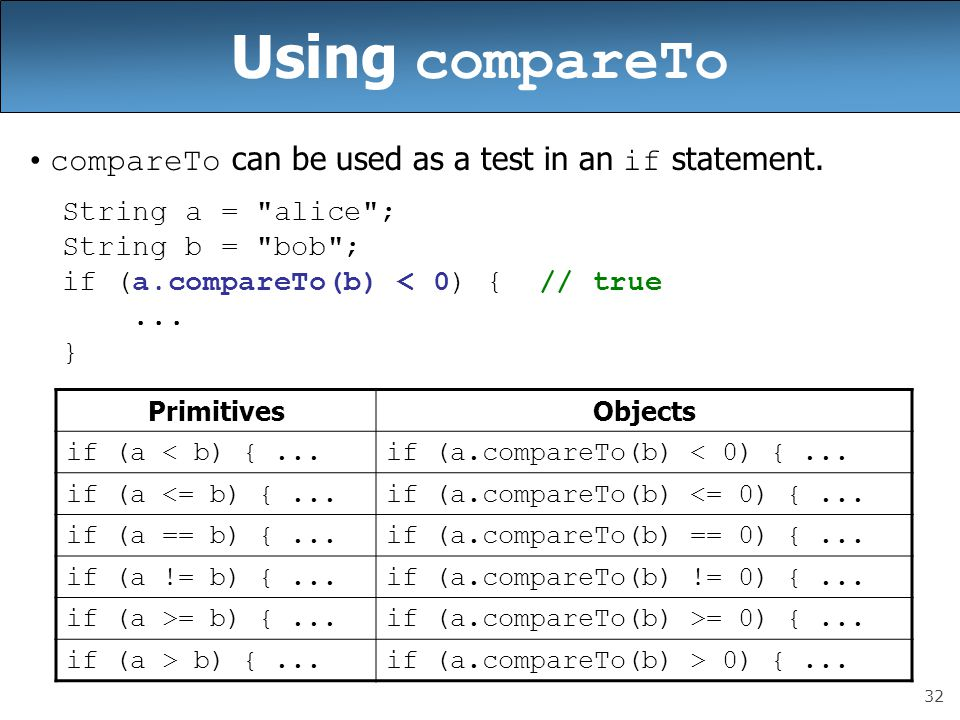 32 Using compareTo compareTo can be used as a test in an if statement. String a =