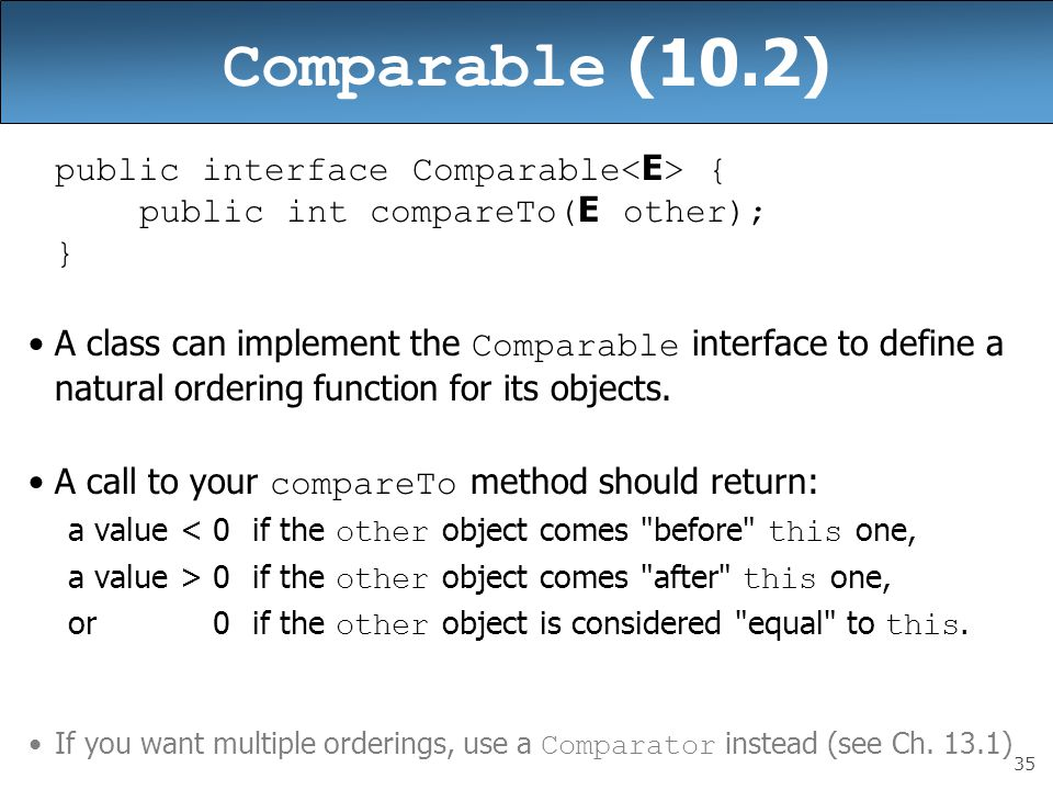 35 Comparable (10.2) public interface Comparable { public int compareTo( E other); } A class can implement the Comparable interface to define a natura