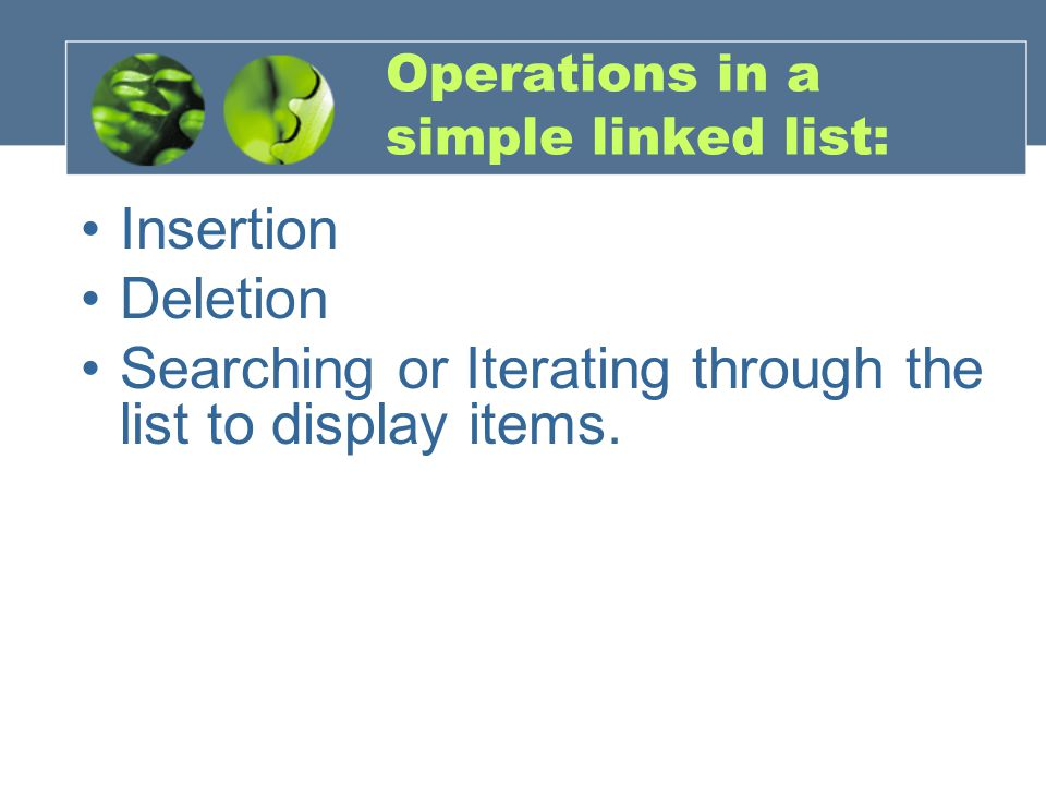 Operations in a simple linked list: The simplest methods are –insertfirst() and –deletefirst(), –where the first item in the linked list is accessed and deleted or a new item is inserted as the head or root of the list.