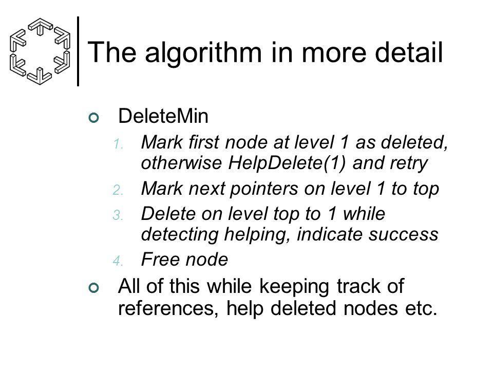 The algorithm in more detail DeleteMin 1. Mark first node at level 1 as deleted, otherwise HelpDelete(1) and retry 2. Mark next pointers on level 1 to