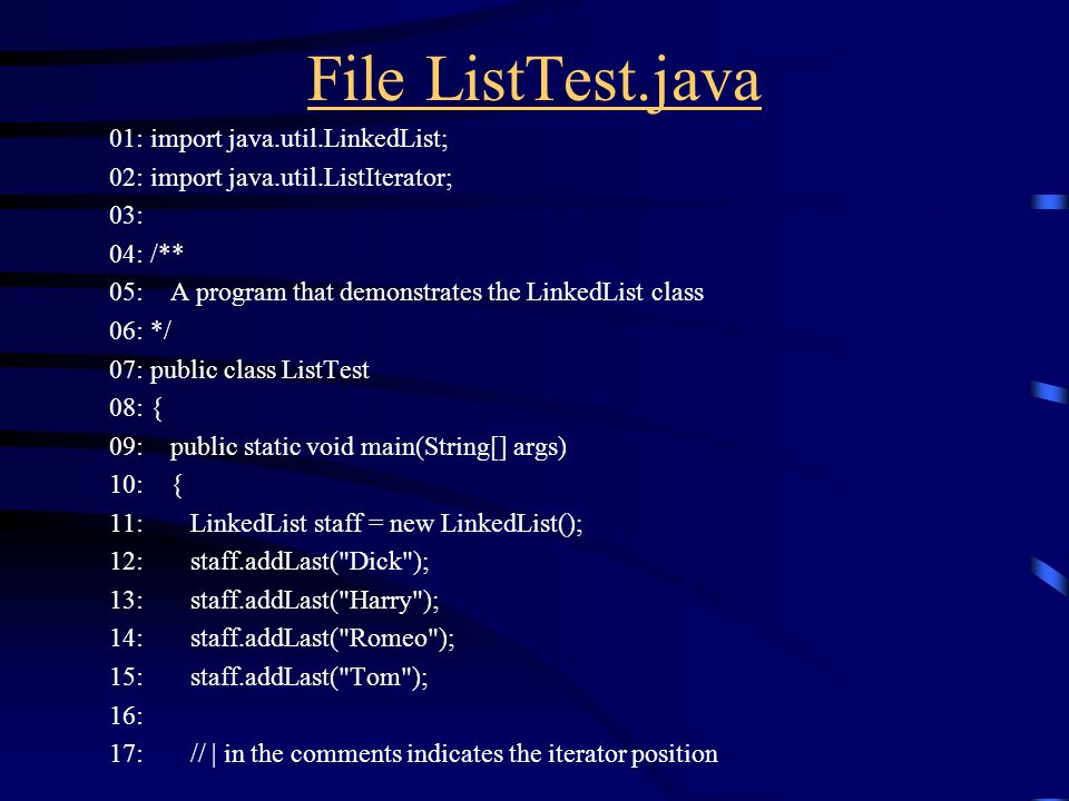 File ListTest.java 01: import java.util.LinkedList; 02: import java.util.ListIterator; 03: 04: /** 05: A program that demonstrates the LinkedList class 06: */ 07: public class ListTest 08: { 09: public static void main(String[] args) 10: { 11: LinkedList staff = new LinkedList(); 12: staff.addLast( Dick ); 13: staff.addLast( Harry ); 14: staff.addLast( Romeo ); 15: staff.addLast( Tom ); 16: 17: // | in the comments indicates the iterator position