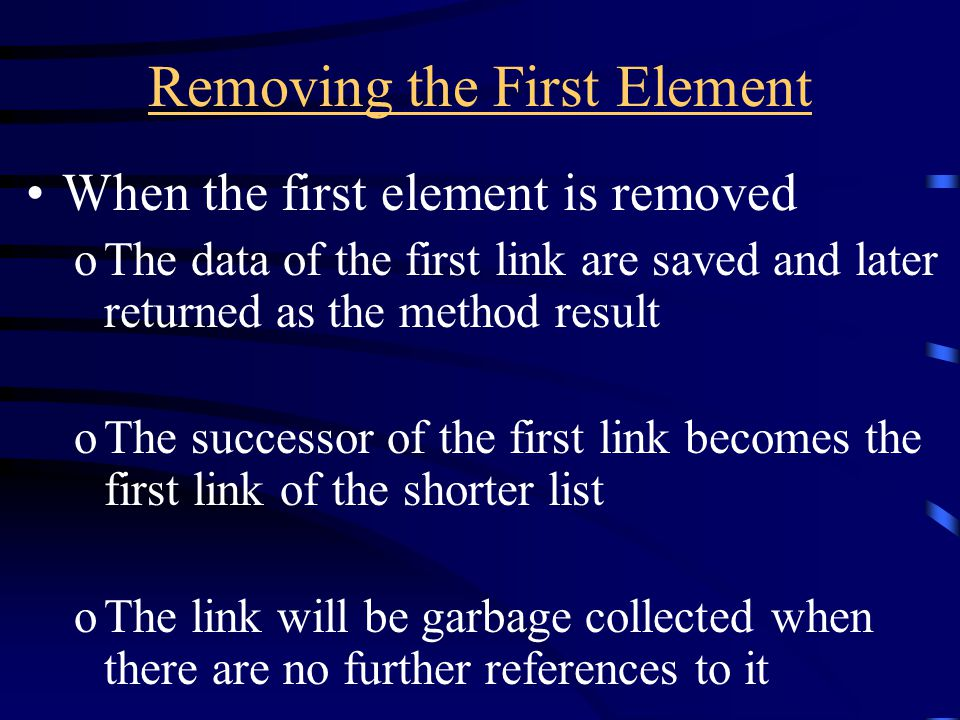 Removing the First Element When the first element is removed oThe data of the first link are saved and later returned as the method result oThe successor of the first link becomes the first link of the shorter list oThe link will be garbage collected when there are no further references to it