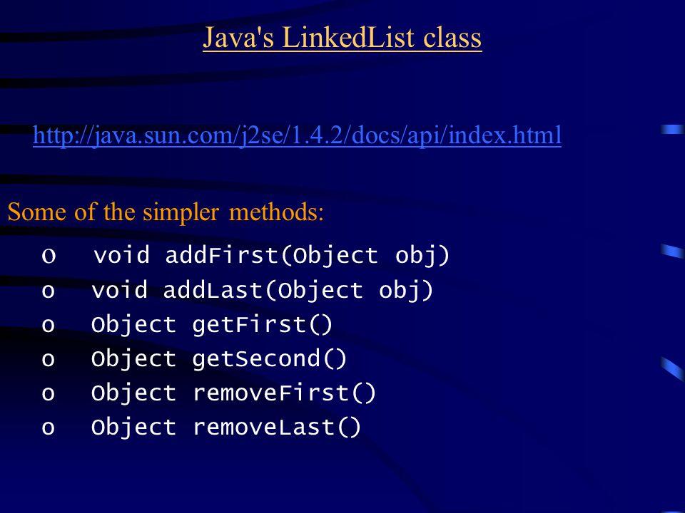 Java s LinkedList class http://java.sun.com/j2se/1.4.2/docs/api/index.html Some of the simpler methods: o void addFirst(Object obj) o void addLast(Object obj) o Object getFirst() o Object getSecond() o Object removeFirst() o Object removeLast()