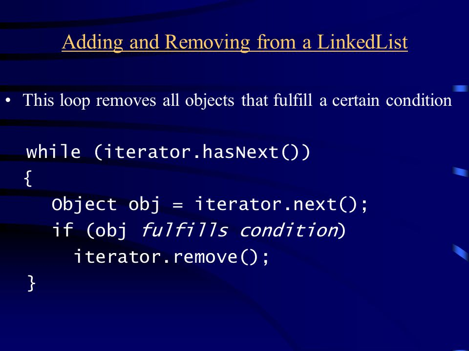 Adding and Removing from a LinkedList This loop removes all objects that fulfill a certain condition while (iterator.hasNext()) { Object obj = iterator.next(); if (obj fulfills condition) iterator.remove(); }