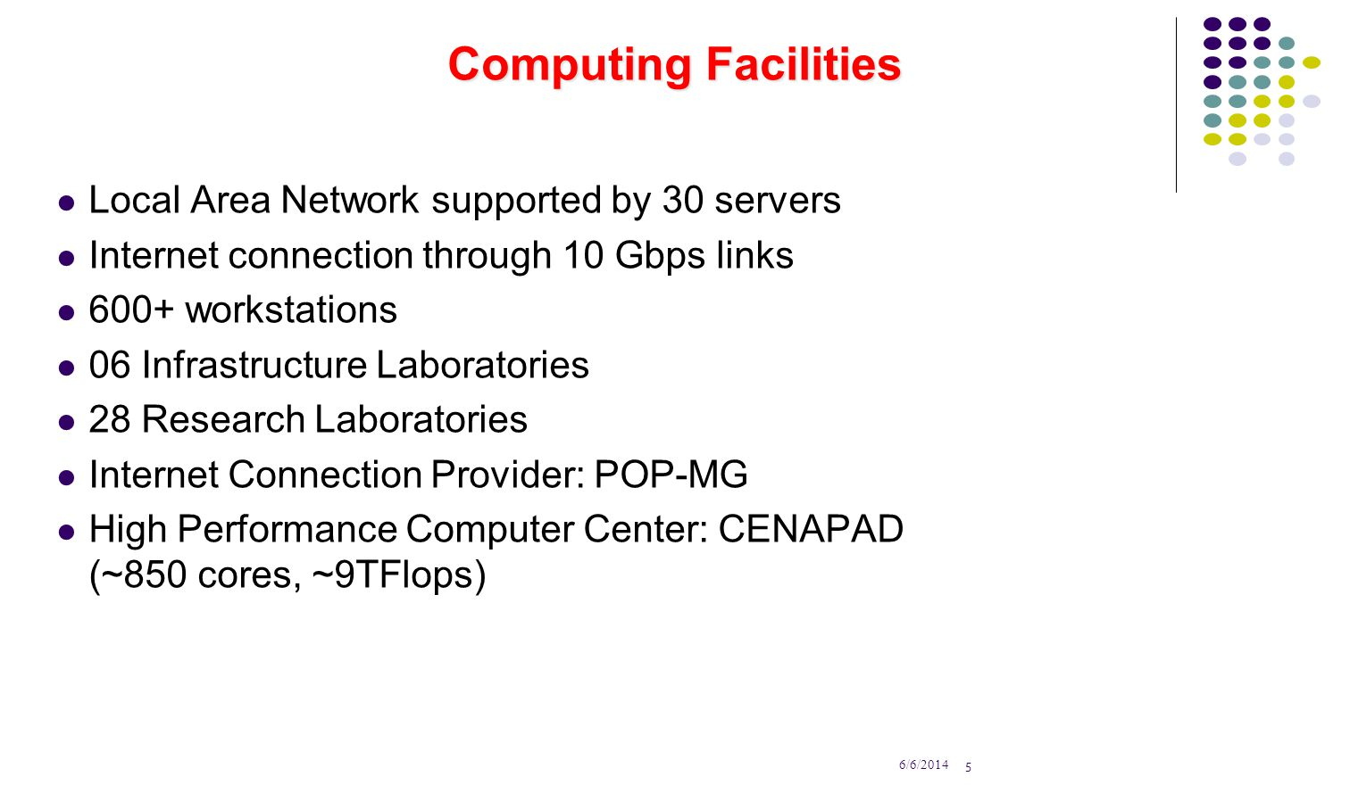 5 6/6/2014 Computing Facilities Local Area Network supported by 30 servers Internet connection through 10 Gbps links 600+ workstations 06 Infrastructure Laboratories 28 Research Laboratories Internet Connection Provider: POP-MG High Performance Computer Center: CENAPAD (~850 cores, ~9TFlops)