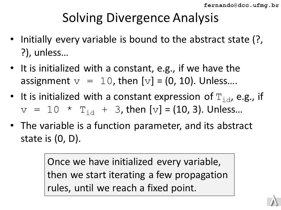 λλ fernando@dcc.ufmg.br Solving Divergence Analysis Initially every variable is bound to the abstract state ( , ), unless… It is initialized with a constant, e.g., if we have the assignment v = 10, then [ v ] = (0, 10).