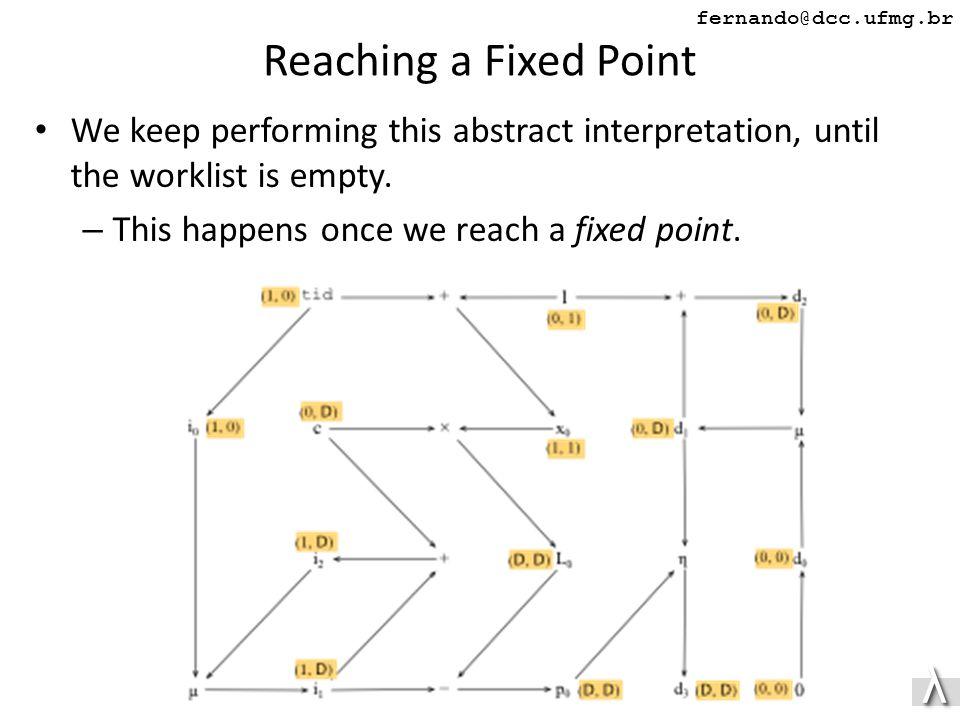 λλ fernando@dcc.ufmg.br Reaching a Fixed Point We keep performing this abstract interpretation, until the worklist is empty.