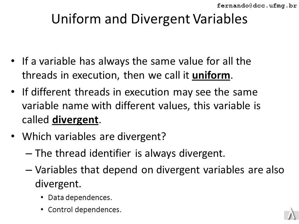 λλ fernando@dcc.ufmg.br Uniform and Divergent Variables If a variable has always the same value for all the threads in execution, then we call it uniform.