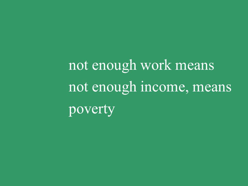 no work means no income, means poverty