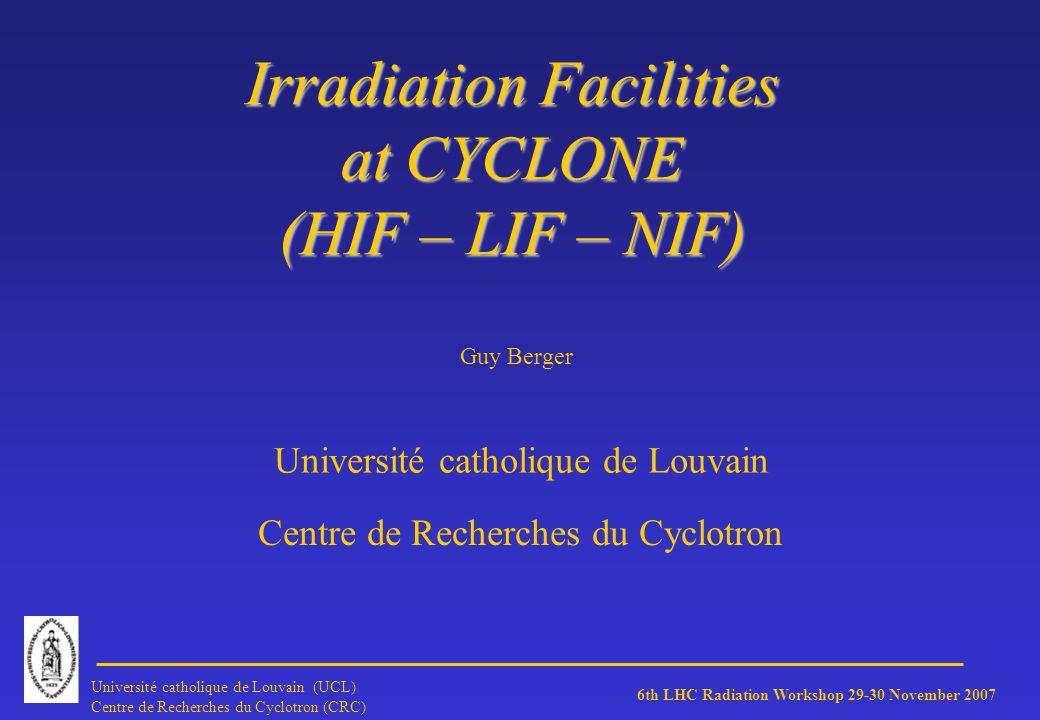 6th LHC Radiation Workshop 29-30 November 2007 Université catholique de Louvain (UCL) Centre de Recherches du Cyclotron (CRC) LIF Energy: o CYCLONE primary energy 65 MeV o DUT energy between 10 and 62 MeV Flux: Between a few 10 p/s cm² and 5E8 p/s cm²