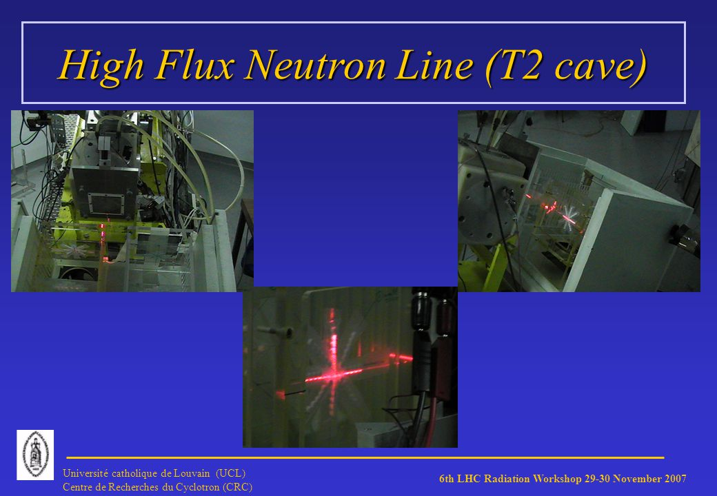 6th LHC Radiation Workshop 29-30 November 2007 Université catholique de Louvain (UCL) Centre de Recherches du Cyclotron (CRC) High Flux Neutron Line (