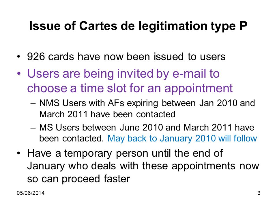 3 Issue of Cartes de legitimation type P 926 cards have now been issued to users Users are being invited by e-mail to choose a time slot for an appointment –NMS Users with AFs expiring between Jan 2010 and March 2011 have been contacted –MS Users between June 2010 and March 2011 have been contacted.