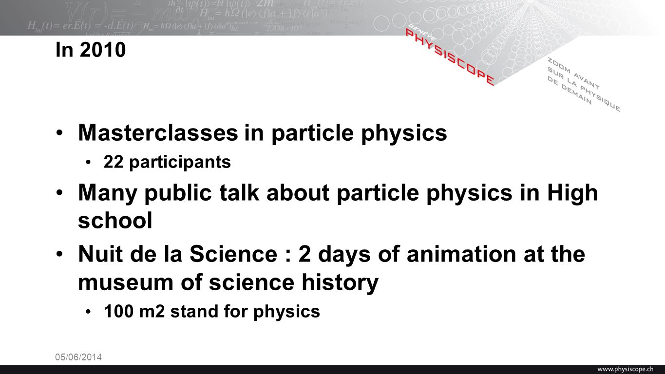 05/06/2014 In 2010 Masterclasses in particle physics 22 participants Many public talk about particle physics in High school Nuit de la Science : 2 days of animation at the museum of science history 100 m2 stand for physics