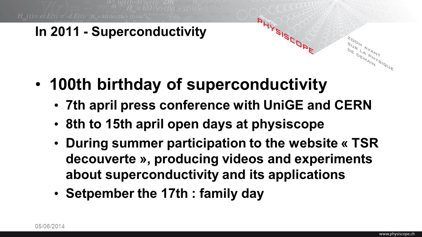 In 2011 - Superconductivity 100th birthday of superconductivity 7th april press conference with UniGE and CERN 8th to 15th april open days at physisco
