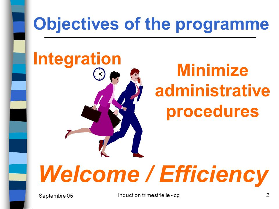 Septembre 05 Induction trimestrielle - cg2 Objectives of the programme Integration Welcome / Efficiency Minimize administrative procedures