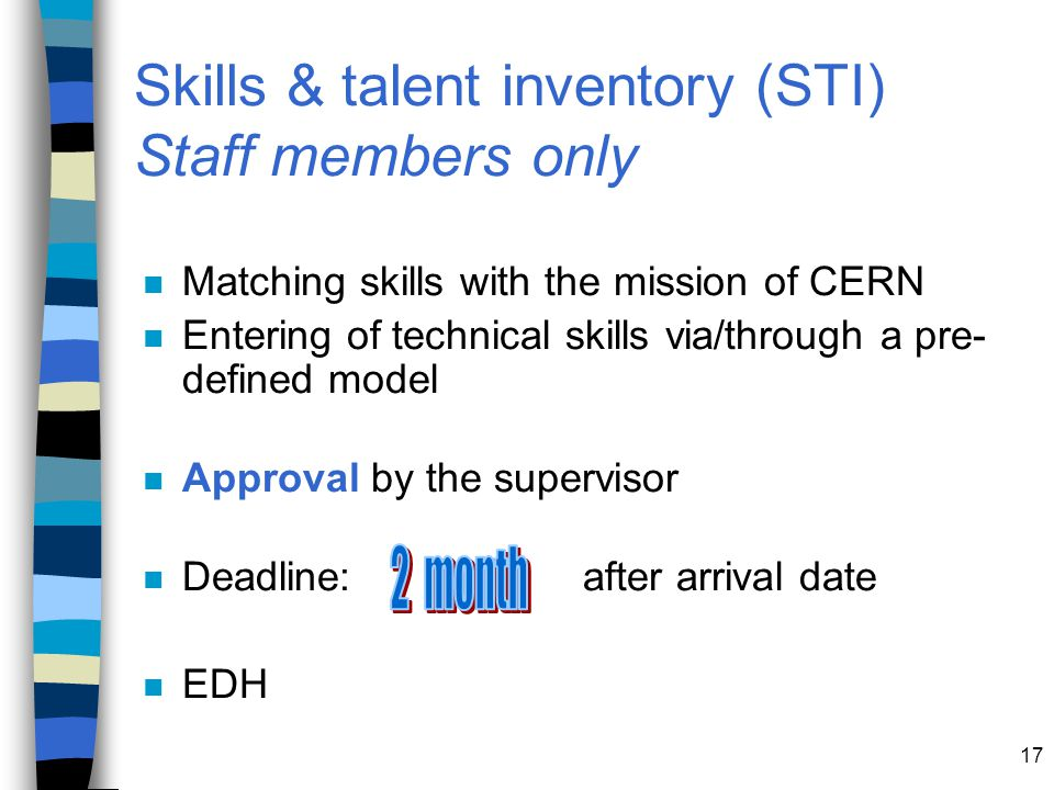 17 Skills & talent inventory (STI) Staff members only n Matching skills with the mission of CERN n Entering of technical skills via/through a pre- defined model n Approval by the supervisor n Deadline: after arrival date n EDH