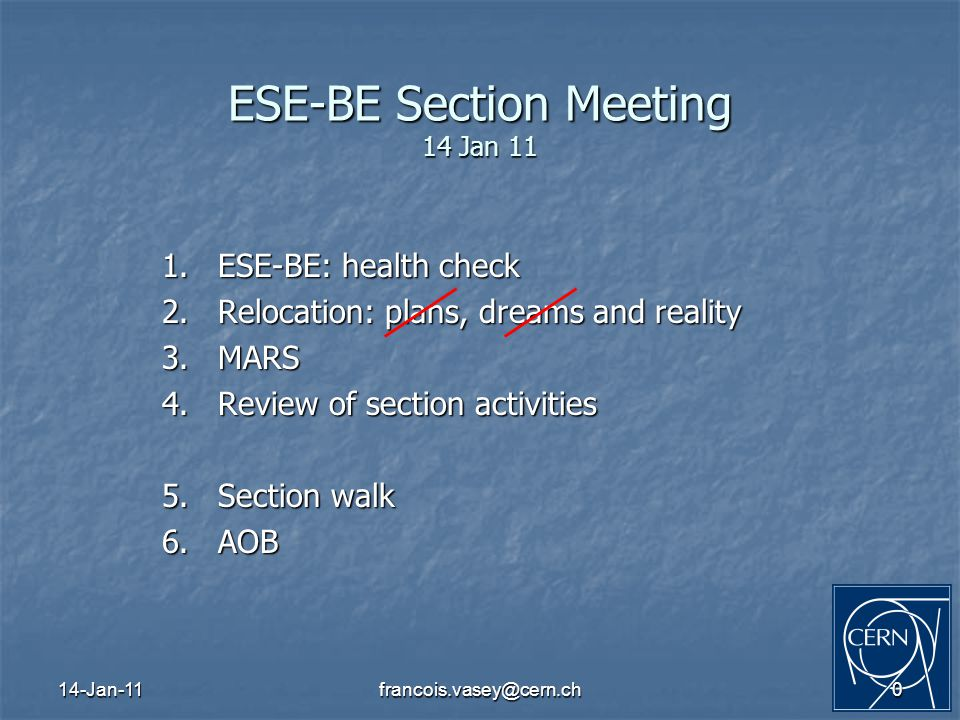 14-Jan-11francois.vasey@cern.ch0 ESE-BE Section Meeting 14 Jan 11 1.ESE-BE: health check 2.Relocation: plans, dreams and reality 3.MARS 4.Review of section activities 5.Section walk 6.AOB