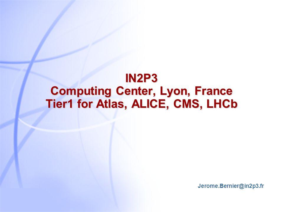 IN2P3 Computing Center, Lyon, France Tier1 for Atlas, ALICE, CMS, LHCb Jerome.Bernier@in2p3.fr