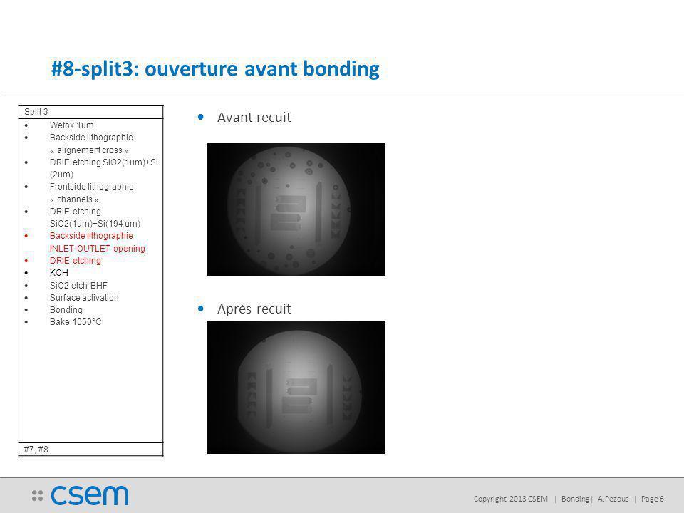 Copyright 2013 CSEM | Bonding| A.Pezous | Page 6 Avant recuit Après recuit #8-split3: ouverture avant bonding Split 3 Wetox 1um Backside lithographie