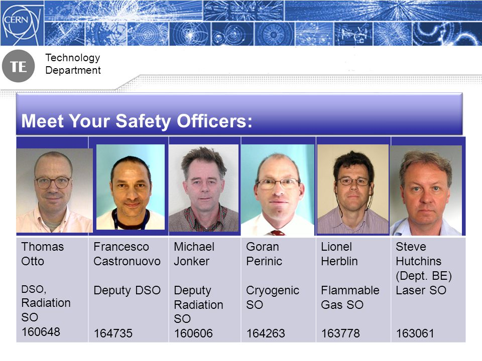 Technology Department Meet Your Safety Officers: Thomas Otto DSO, Radiation SO 160648 Francesco Castronuovo Deputy DSO 164735 Michael Jonker Deputy Radiation SO 160606 Goran Perinic Cryogenic SO 164263 Lionel Herblin Flammable Gas SO 163778 Steve Hutchins (Dept.