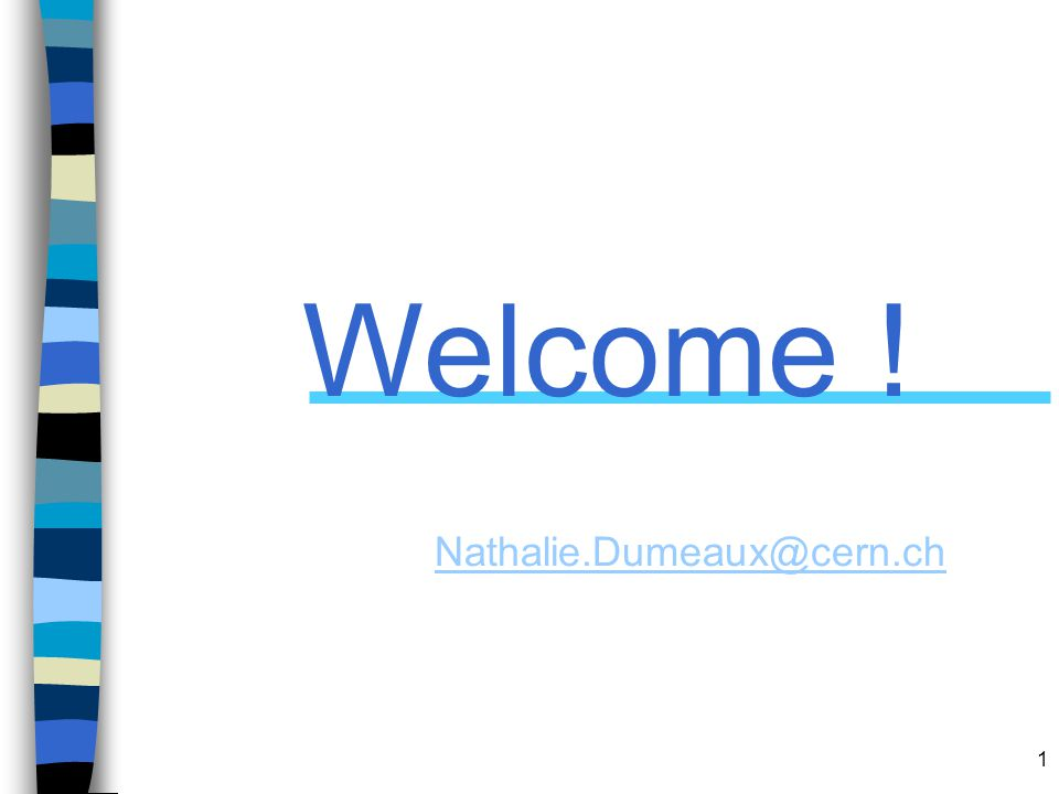 1 Welcome ! Nathalie.Dumeaux@cern.ch